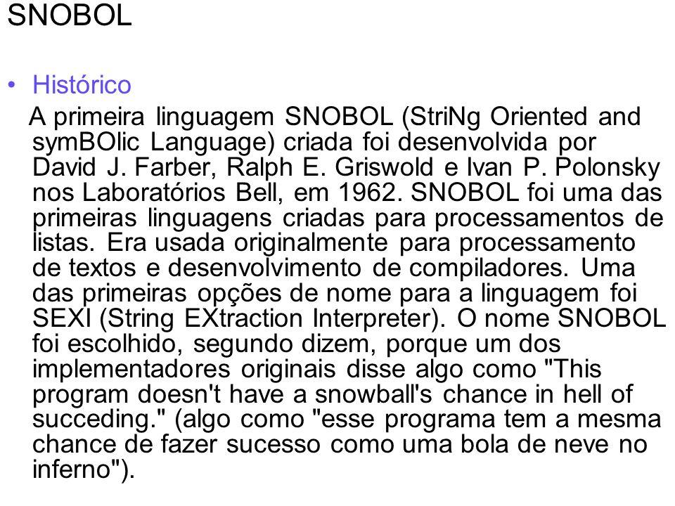 SNOBOL Histórico A primeira linguagem SNOBOL (StriNg Oriented and symBOlic Language) criada foi desenvolvida por David J. Farber, Ralph E. Griswold e
