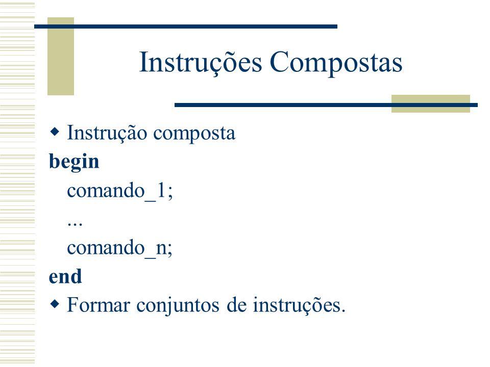 Instruções Compostas Instrução composta begin comando_1;... comando_n; end Formar conjuntos de instruções.