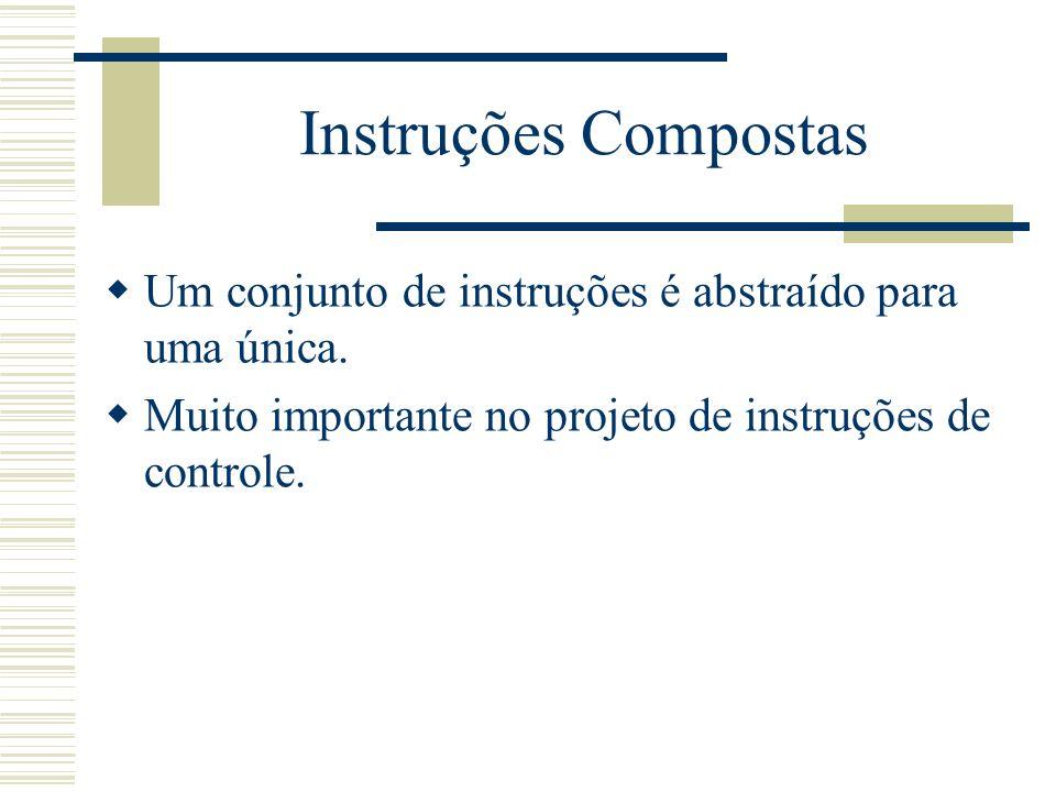 Instruções Compostas Um conjunto de instruções é abstraído para uma única. Muito importante no projeto de instruções de controle.