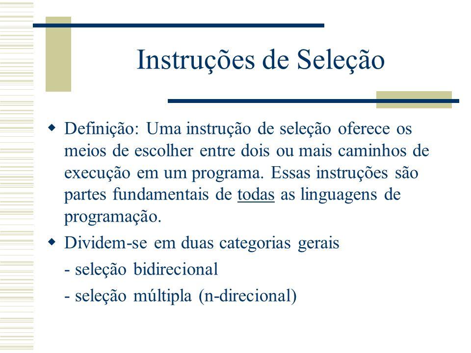 Instruções de Seleção Definição: Uma instrução de seleção oferece os meios de escolher entre dois ou mais caminhos de execução em um programa. Essas i