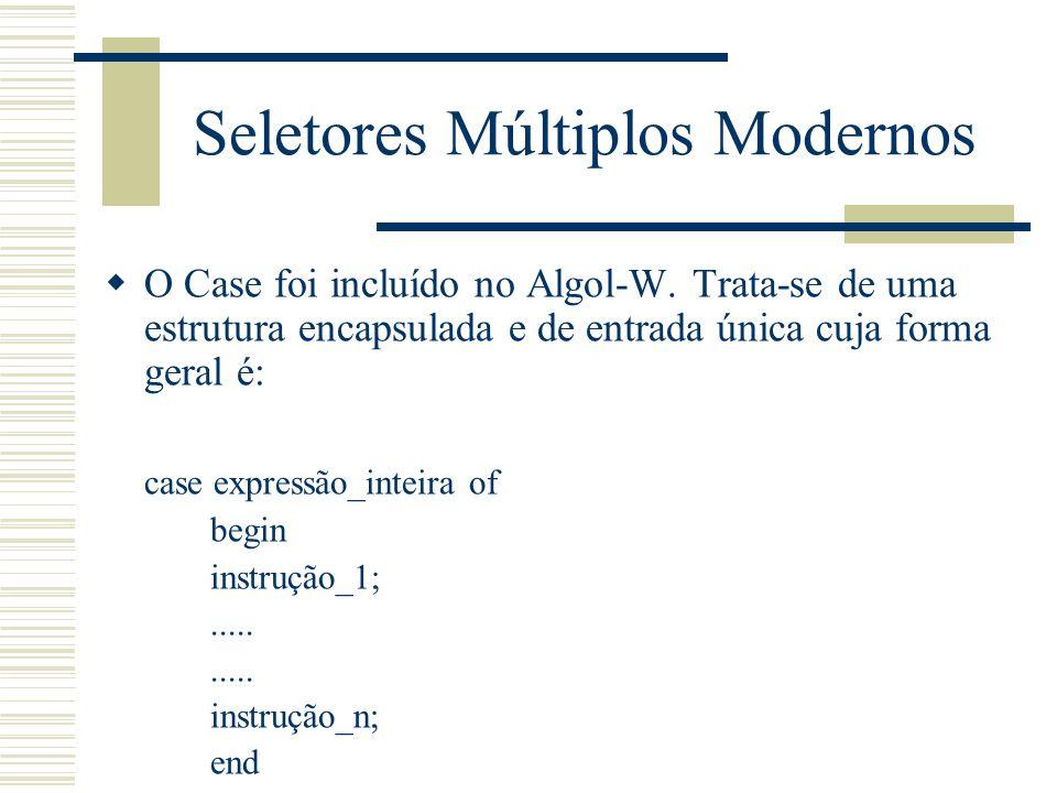 Seletores Múltiplos Modernos O Case foi incluído no Algol-W. Trata-se de uma estrutura encapsulada e de entrada única cuja forma geral é: case express