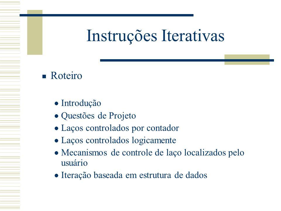 Instruções Iterativas Roteiro Introdução Questões de Projeto Laços controlados por contador Laços controlados logicamente Mecanismos de controle de la