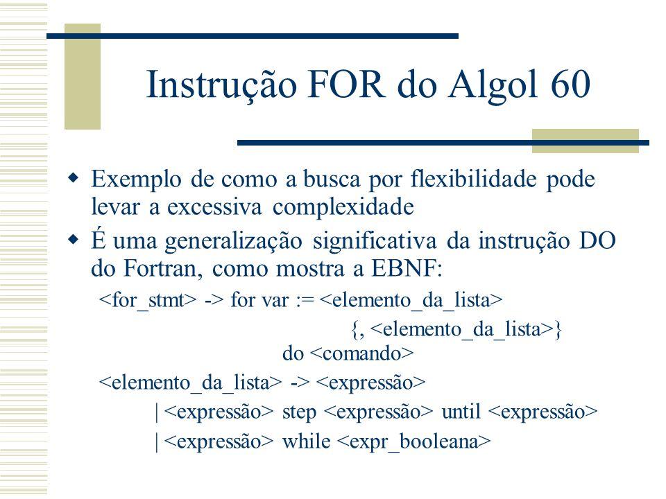 Instrução FOR do Algol 60 Exemplo de como a busca por flexibilidade pode levar a excessiva complexidade É uma generalização significativa da instrução