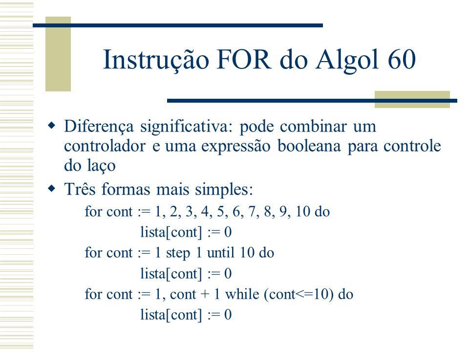 Instrução FOR do Algol 60 Diferença significativa: pode combinar um controlador e uma expressão booleana para controle do laço Três formas mais simple