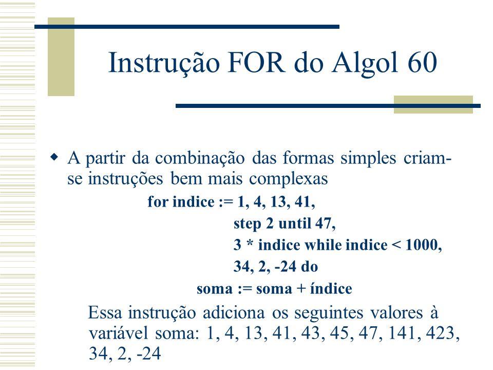 Instrução FOR do Algol 60 A partir da combinação das formas simples criam- se instruções bem mais complexas for indice := 1, 4, 13, 41, step 2 until 4
