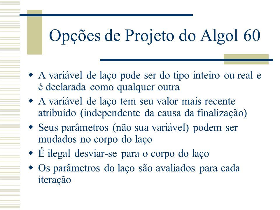 Opções de Projeto do Algol 60 A variável de laço pode ser do tipo inteiro ou real e é declarada como qualquer outra A variável de laço tem seu valor m