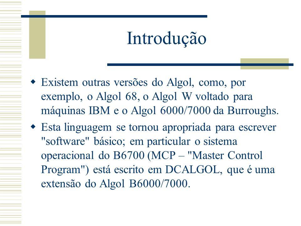 Introdução Existem outras versões do Algol, como, por exemplo, o Algol 68, o Algol W voltado para máquinas IBM e o Algol 6000/7000 da Burroughs. Esta