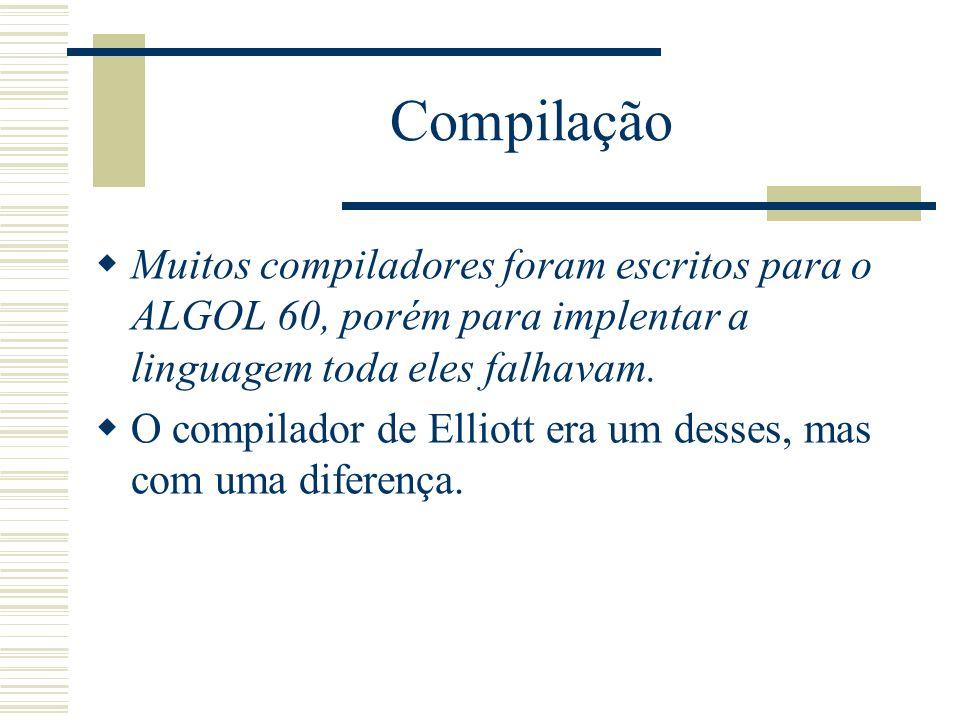 Compilação Muitos compiladores foram escritos para o ALGOL 60, porém para implentar a linguagem toda eles falhavam. O compilador de Elliott era um des