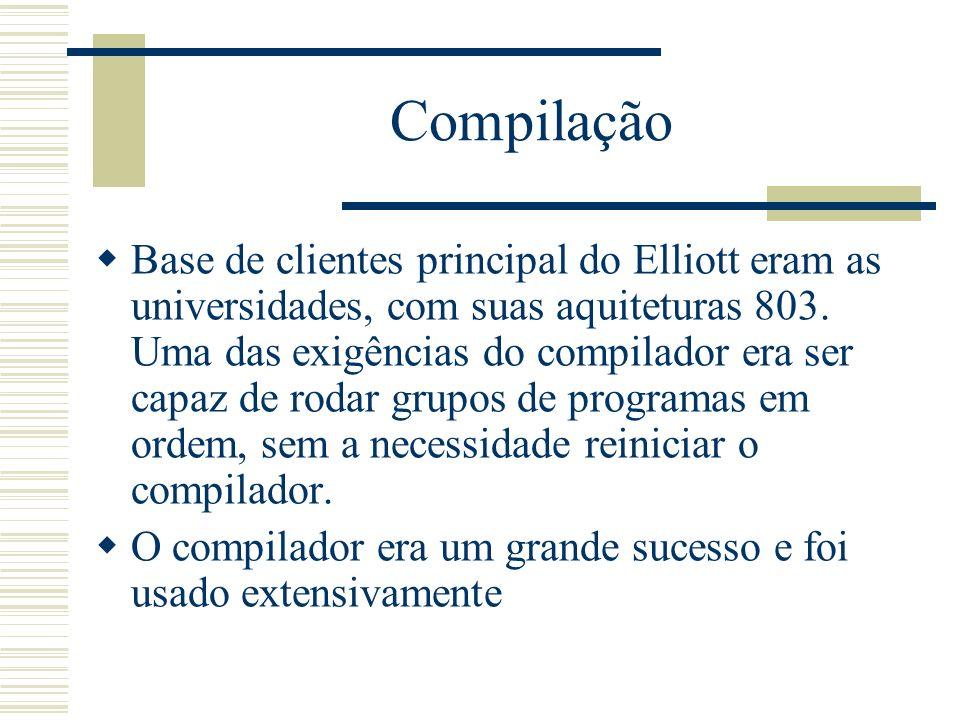 Compilação Base de clientes principal do Elliott eram as universidades, com suas aquiteturas 803. Uma das exigências do compilador era ser capaz de ro