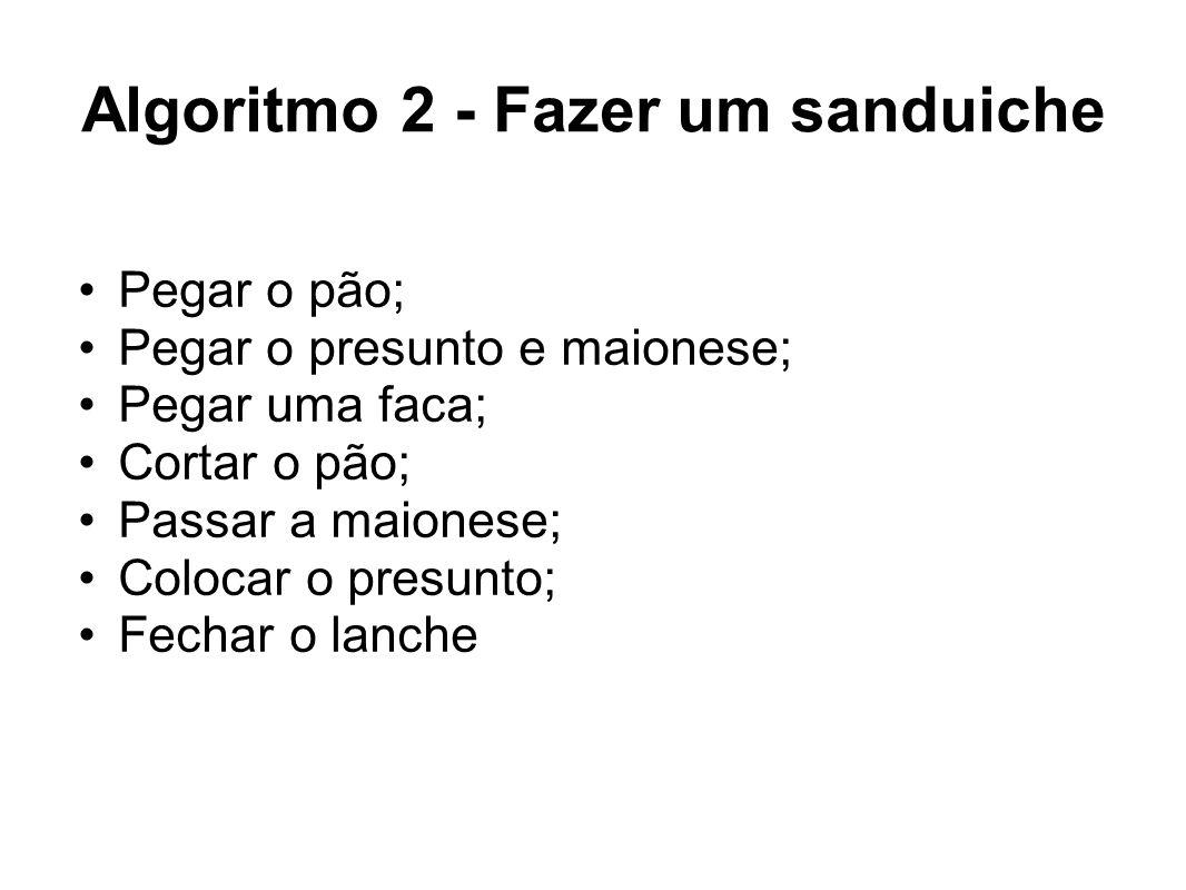 Algoritmo 2 - Fazer um sanduiche Pegar o pão; Pegar o presunto e maionese; Pegar uma faca; Cortar o pão; Passar a maionese; Colocar o presunto; Fechar