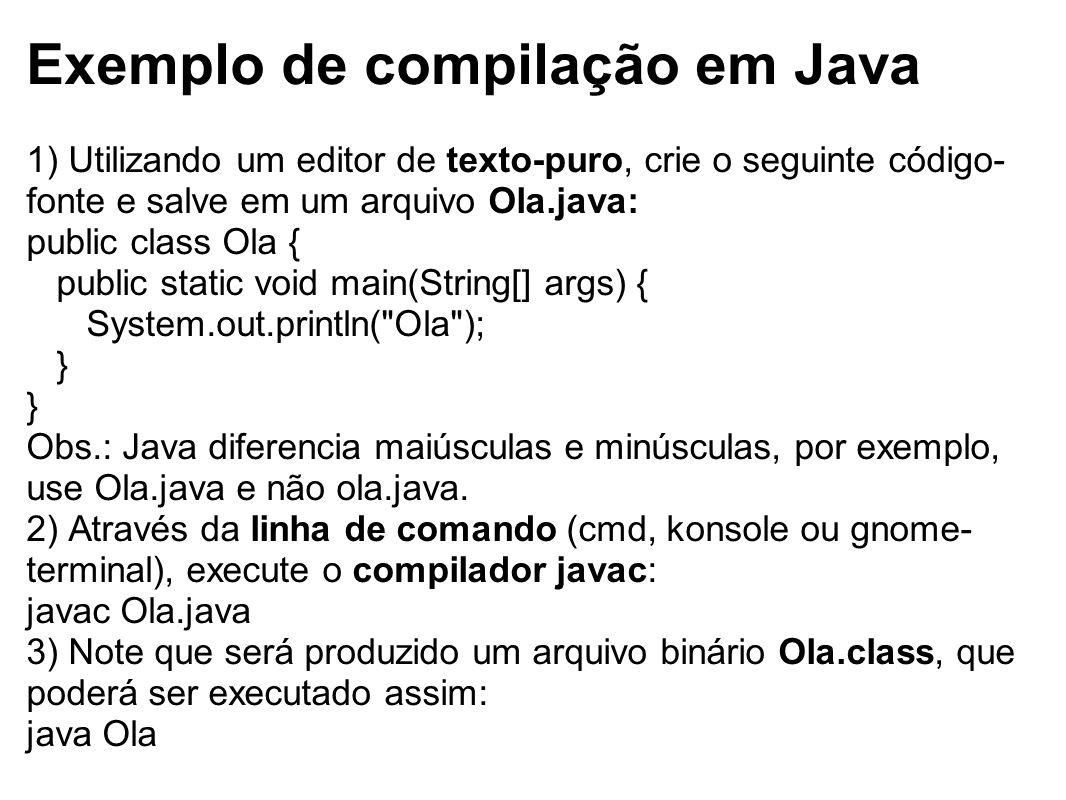 Exemplo de compilação em Java 1) Utilizando um editor de texto-puro, crie o seguinte código- fonte e salve em um arquivo Ola.java: public class Ola {