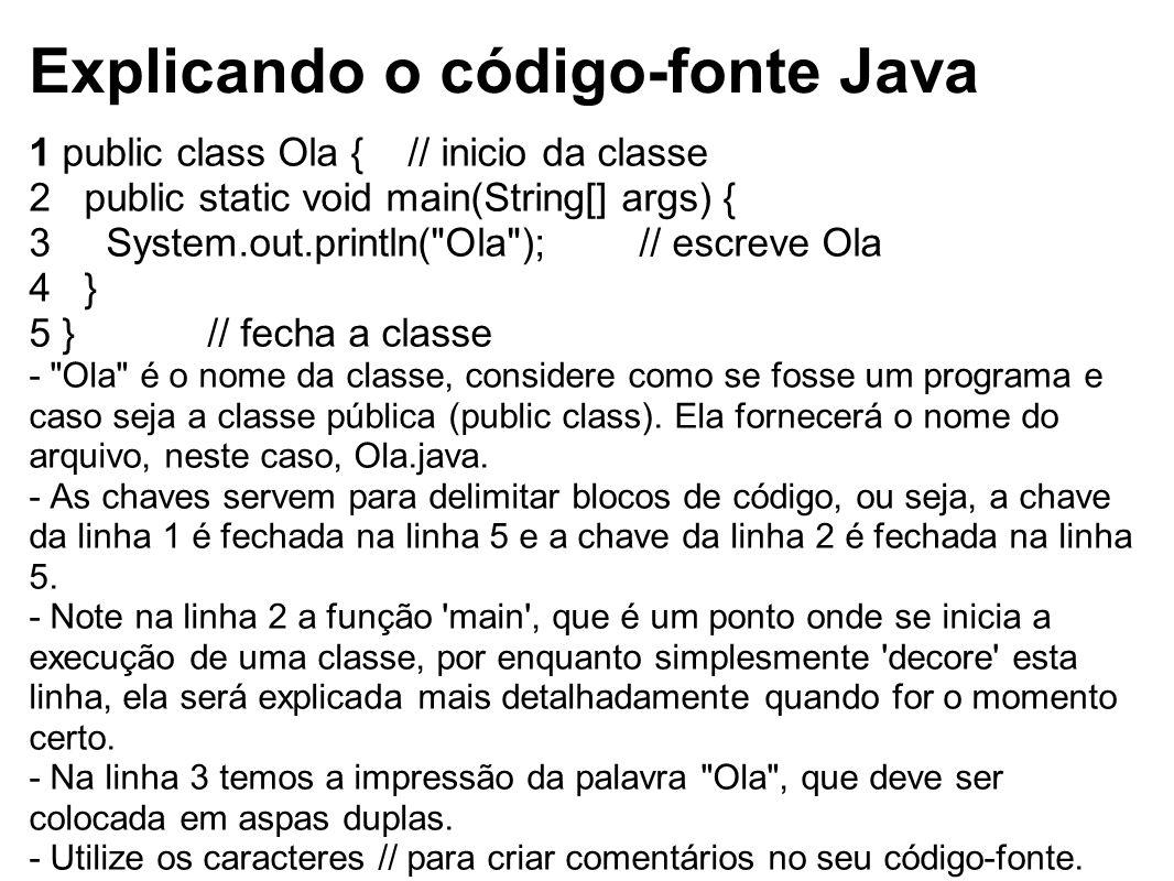 Explicando o código-fonte Java 1 public class Ola { // inicio da classe 2 public static void main(String[] args) { 3 System.out.println(