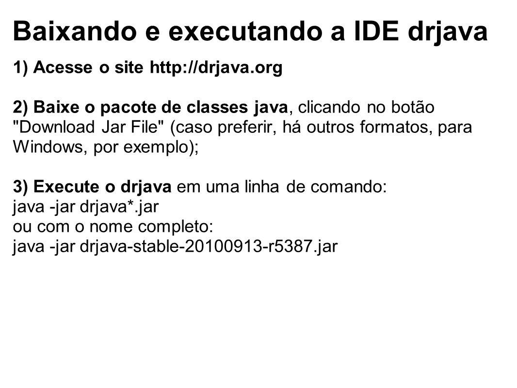 Baixando e executando a IDE drjava 1) Acesse o site http://drjava.org 2) Baixe o pacote de classes java, clicando no botão