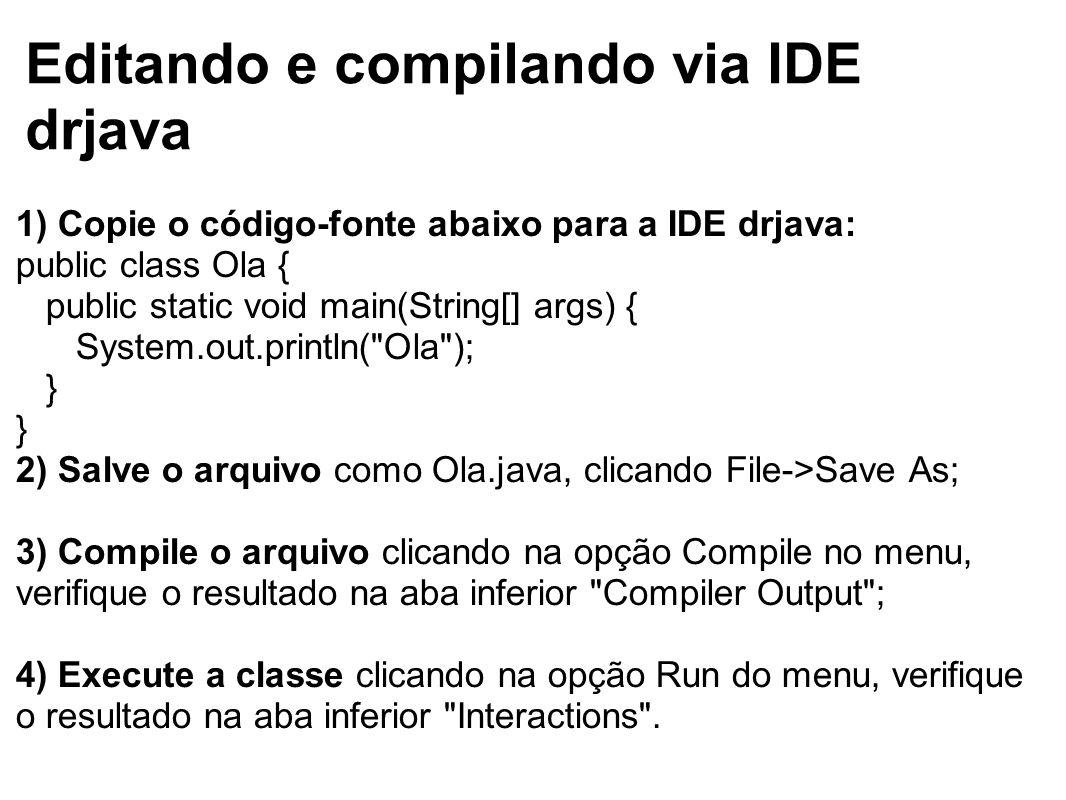 Editando e compilando via IDE drjava 1) Copie o código-fonte abaixo para a IDE drjava: public class Ola { public static void main(String[] args) { Sys