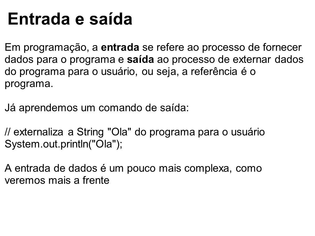 Entrada e saída Em programação, a entrada se refere ao processo de fornecer dados para o programa e saída ao processo de externar dados do programa pa