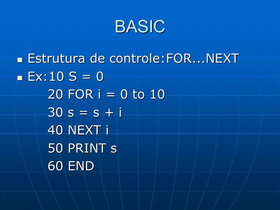 BASIC Estrutura de controle:FOR...NEXT Estrutura de controle:FOR...NEXT Ex:10 S = 0 Ex:10 S = 0 20 FOR i = 0 to 10 20 FOR i = 0 to 10 30 s = s + i 30