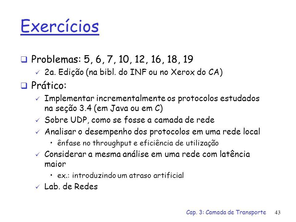Cap. 3: Camada de Transporte42 Retransmissão seletiva: dilema Exemplo: núms. de seqüência: 0,..,3 tamanho da janela=3 receptor não vê diferença nos do