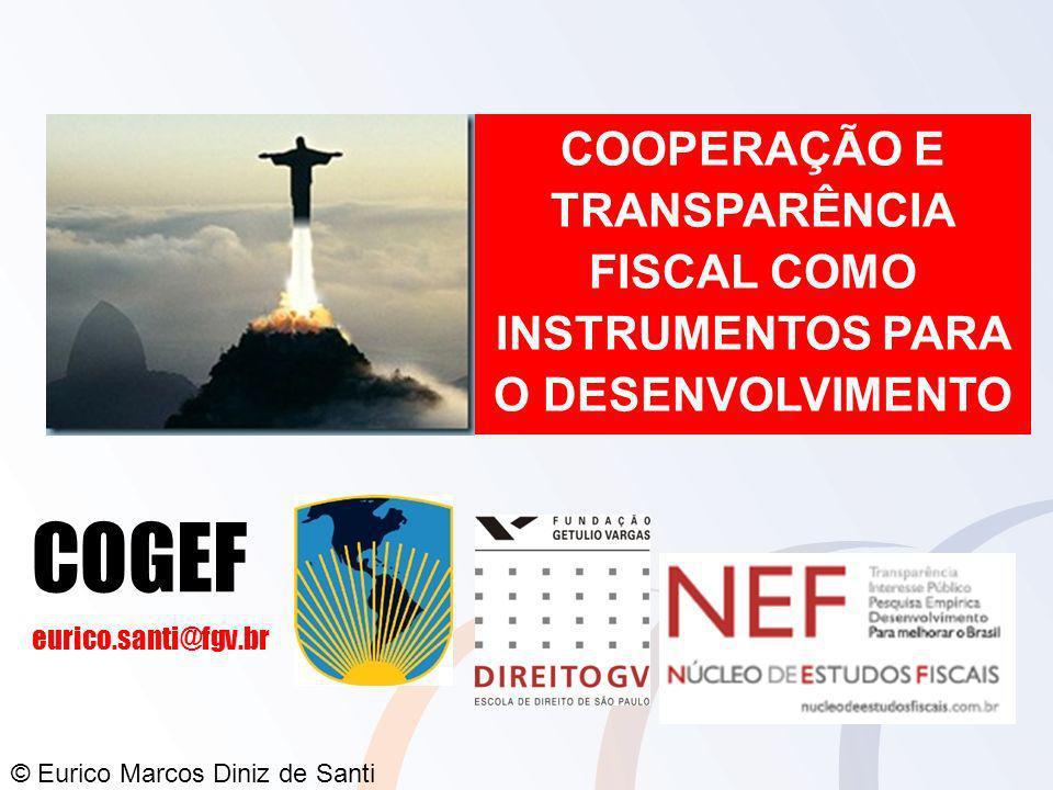 © Eurico Marcos Diniz de Santi COOPERAÇÃO E TRANSPARÊNCIA FISCAL COMO INSTRUMENTOS PARA O DESENVOLVIMENTO COGEF eurico.santi@fgv.br