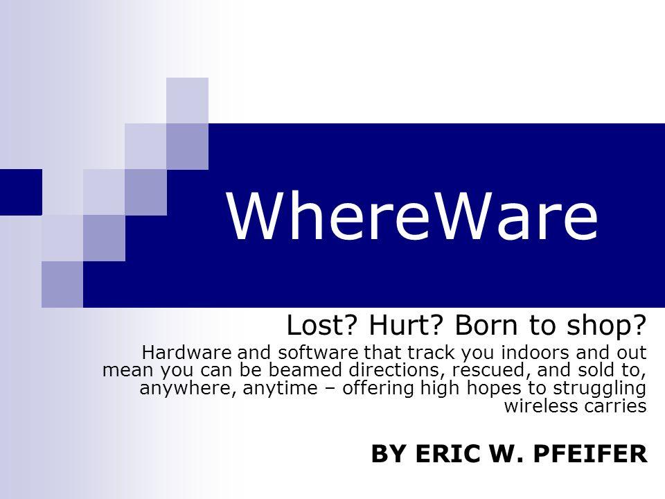 WHEREWARE A idéia de whereware consiste basicamente em celulares, PDAs e até mesmo peças comuns do vestuário serem capazes de prover a localização dos seus usuários a cada movimento e a qualquer momento.
