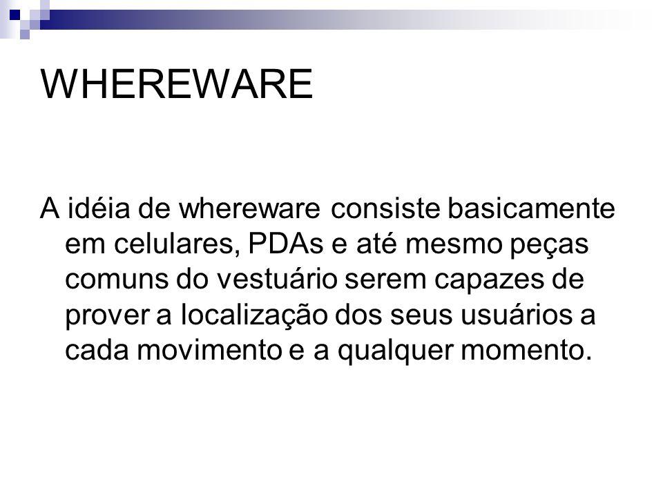 WHEREWARE A idéia de whereware consiste basicamente em celulares, PDAs e até mesmo peças comuns do vestuário serem capazes de prover a localização dos
