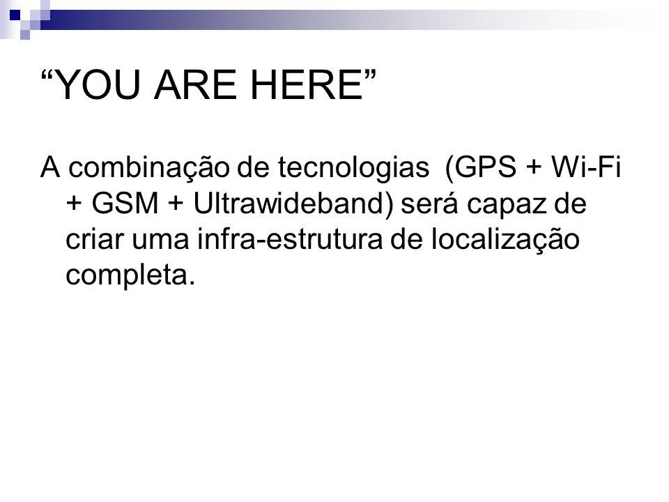 YOU ARE HERE A combinação de tecnologias (GPS + Wi-Fi + GSM + Ultrawideband) será capaz de criar uma infra-estrutura de localização completa.
