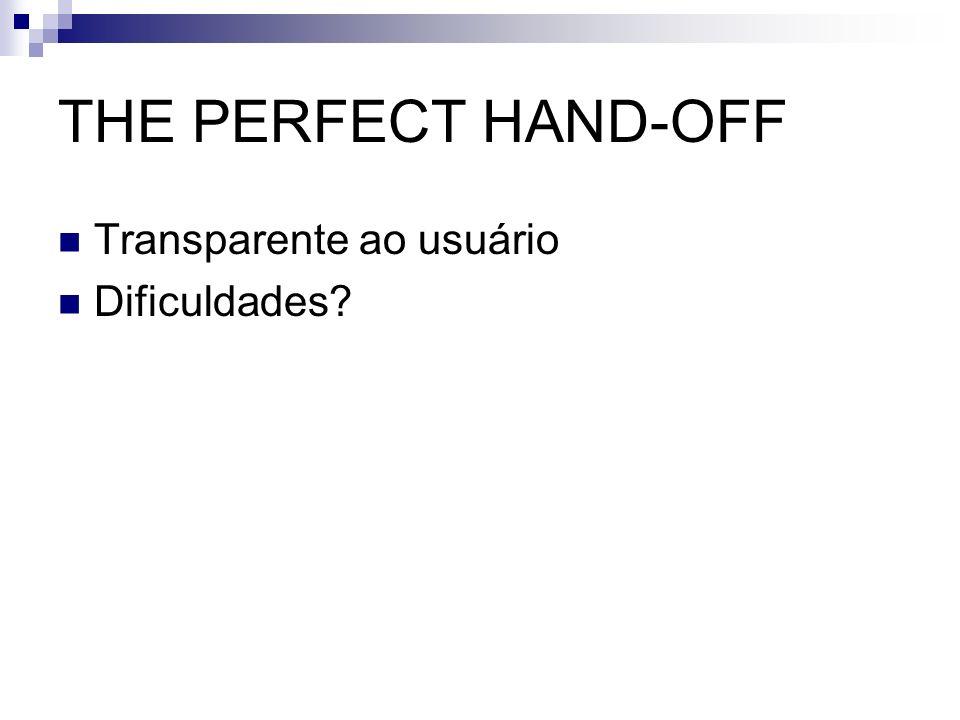 THE PERFECT HAND-OFF Transparente ao usuário Dificuldades?