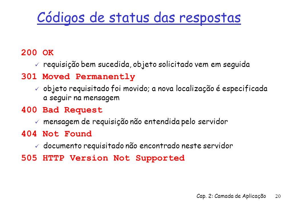 Cap. 2: Camada de Aplicação20 Códigos de status das respostas 200 OK requisição bem sucedida, objeto solicitado vem em seguida 301 Moved Permanently o