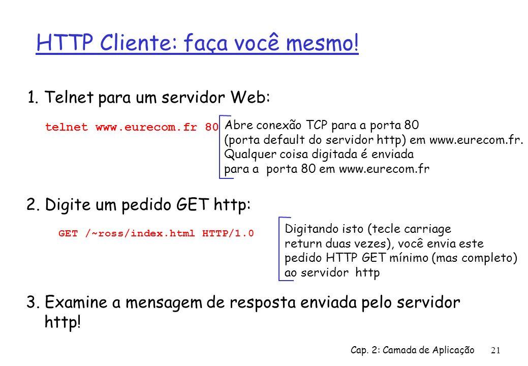 Cap. 2: Camada de Aplicação21 HTTP Cliente: faça você mesmo! 1. Telnet para um servidor Web: Abre conexão TCP para a porta 80 (porta default do servid
