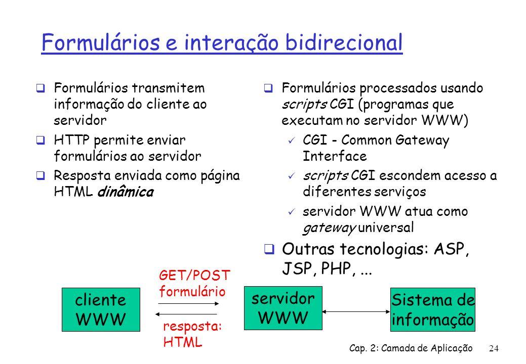 Cap. 2: Camada de Aplicação24 Formulários e interação bidirecional Formulários transmitem informação do cliente ao servidor HTTP permite enviar formul