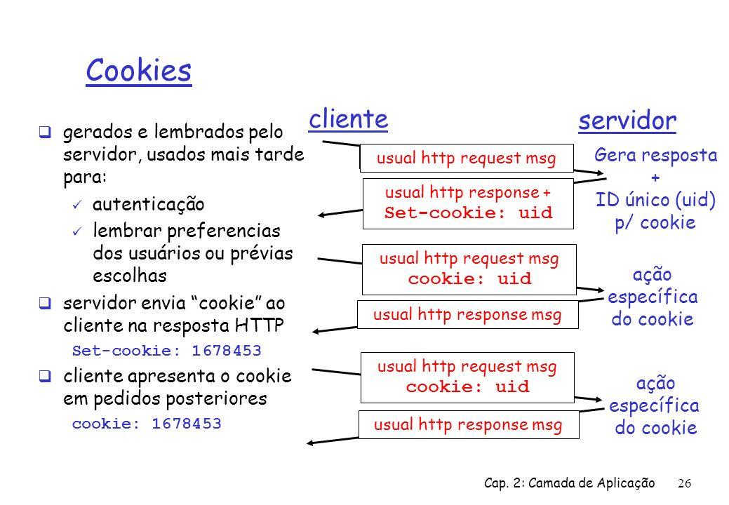 Cap. 2: Camada de Aplicação26 Cookies gerados e lembrados pelo servidor, usados mais tarde para: autenticação lembrar preferencias dos usuários ou pré