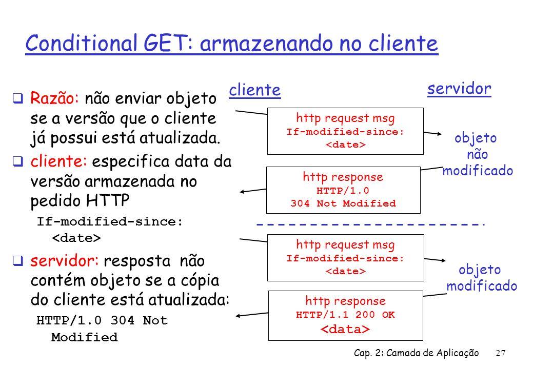 Cap. 2: Camada de Aplicação27 Conditional GET: armazenando no cliente Razão: não enviar objeto se a versão que o cliente já possui está atualizada. cl