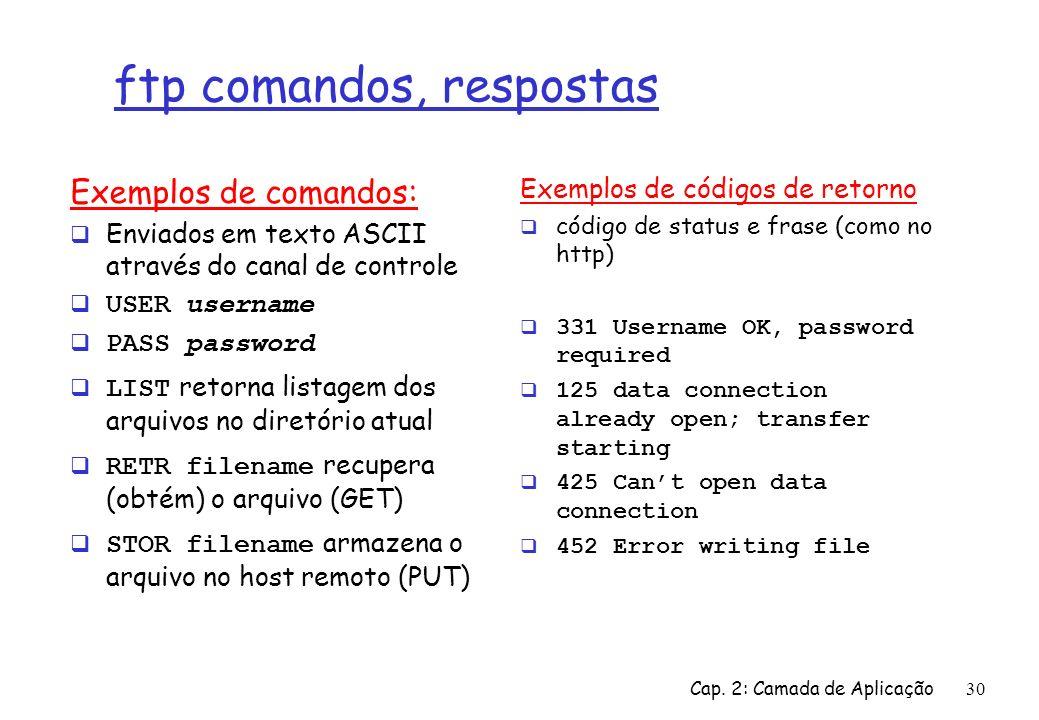 Cap. 2: Camada de Aplicação30 ftp comandos, respostas Exemplos de comandos: Enviados em texto ASCII através do canal de controle USER username PASS pa