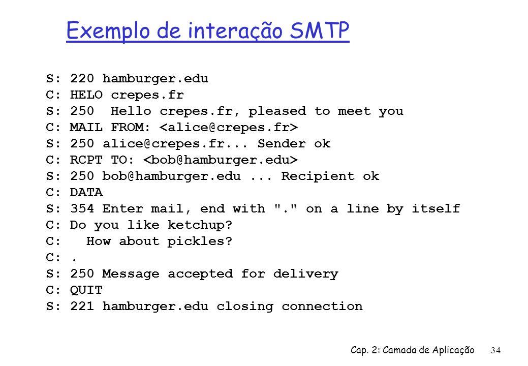 Cap. 2: Camada de Aplicação34 Exemplo de interação SMTP S: 220 hamburger.edu C: HELO crepes.fr S: 250 Hello crepes.fr, pleased to meet you C: MAIL FRO