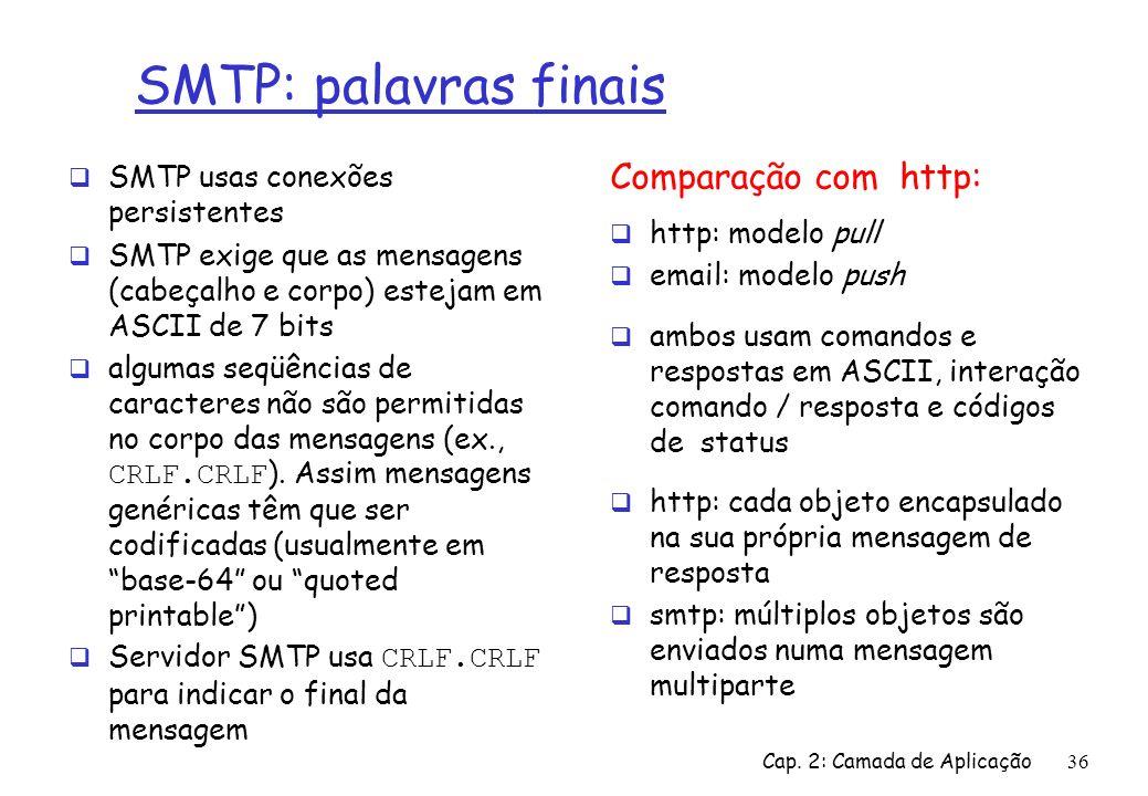 Cap. 2: Camada de Aplicação36 SMTP: palavras finais SMTP usas conexões persistentes SMTP exige que as mensagens (cabeçalho e corpo) estejam em ASCII d