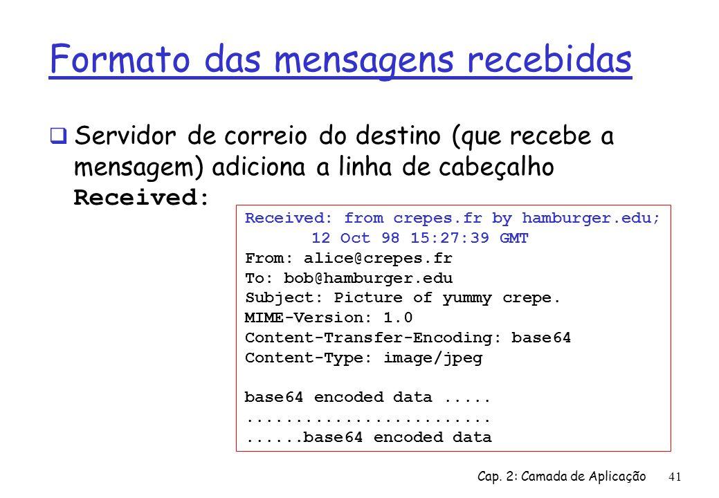 Cap. 2: Camada de Aplicação41 Formato das mensagens recebidas Servidor de correio do destino (que recebe a mensagem) adiciona a linha de cabeçalho Rec