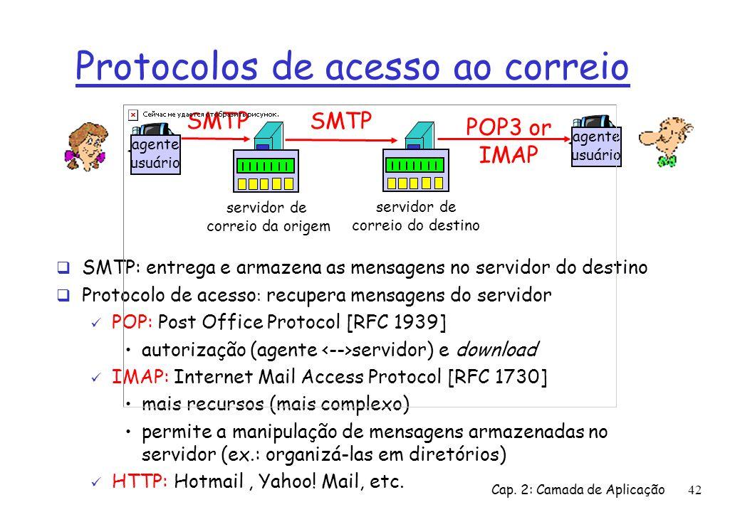 Cap. 2: Camada de Aplicação42 Protocolos de acesso ao correio SMTP: entrega e armazena as mensagens no servidor do destino Protocolo de acesso : recup