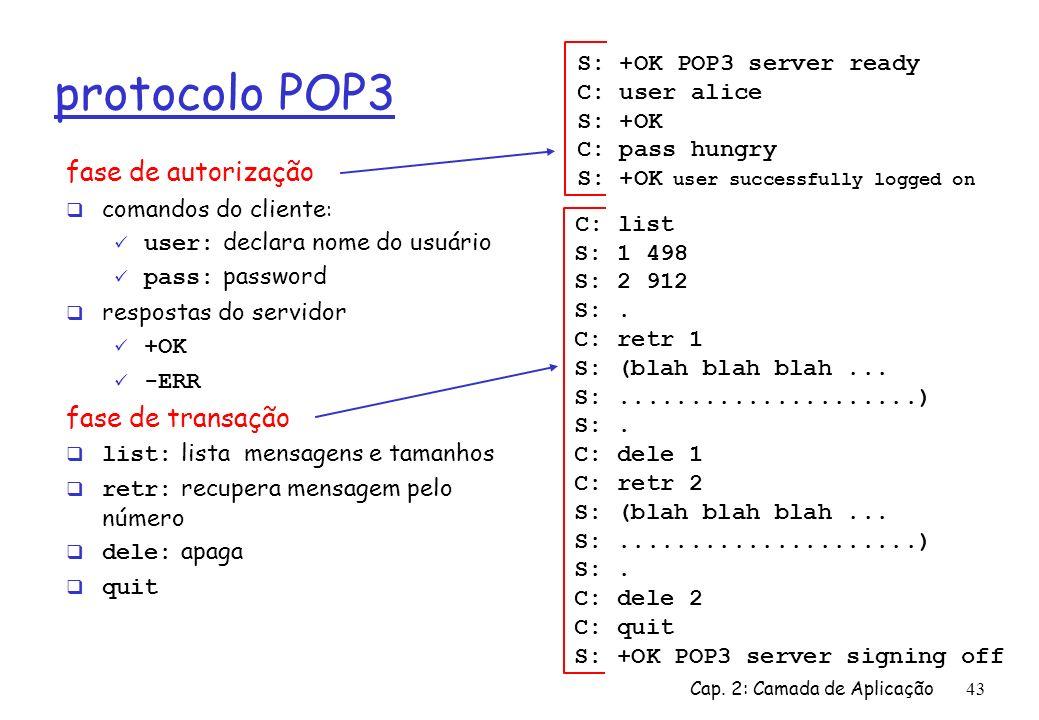 Cap. 2: Camada de Aplicação43 protocolo POP3 fase de autorização comandos do cliente : user: declara nome do usuário pass: password respostas do servi