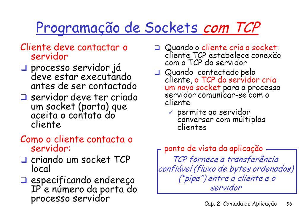 Cap. 2: Camada de Aplicação56 Programação de Sockets com TCP Cliente deve contactar o servidor processo servidor já deve estar executando antes de ser