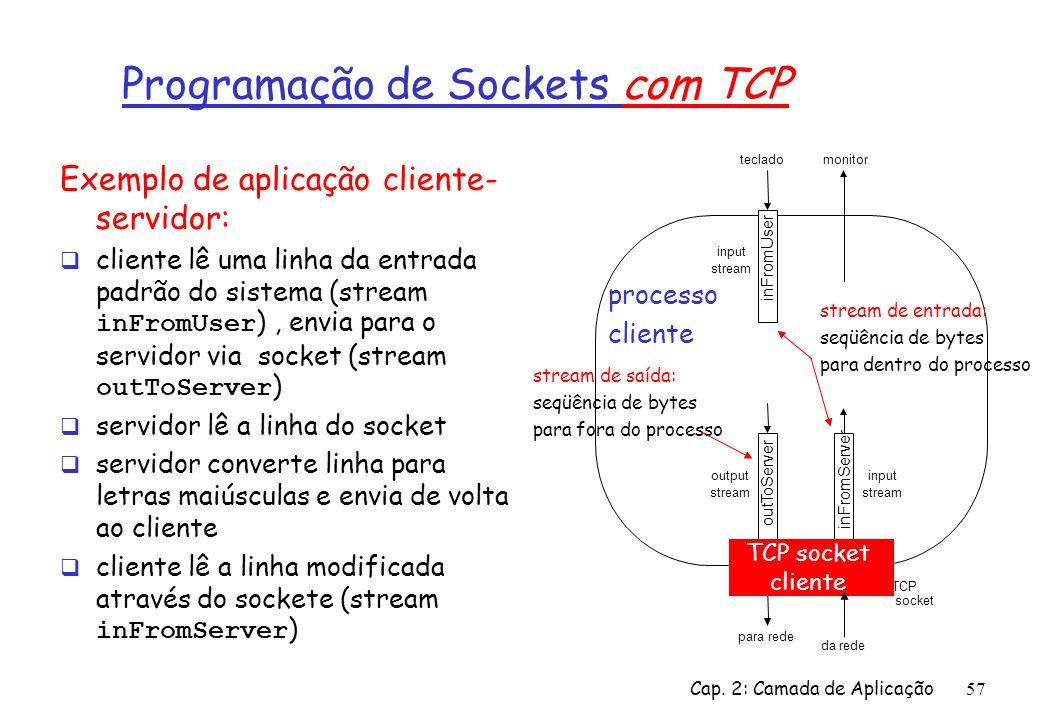 Cap. 2: Camada de Aplicação57 Exemplo de aplicação cliente- servidor: cliente lê uma linha da entrada padrão do sistema (stream inFromUser ), envia pa