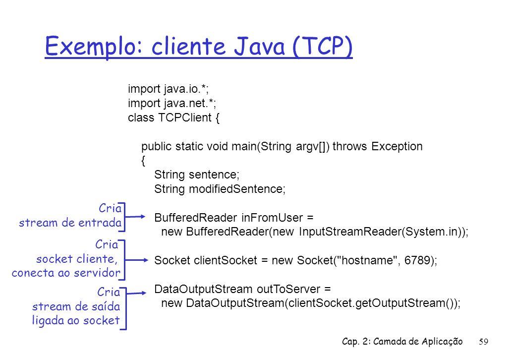 Cap. 2: Camada de Aplicação59 Exemplo: cliente Java (TCP) import java.io.*; import java.net.*; class TCPClient { public static void main(String argv[]