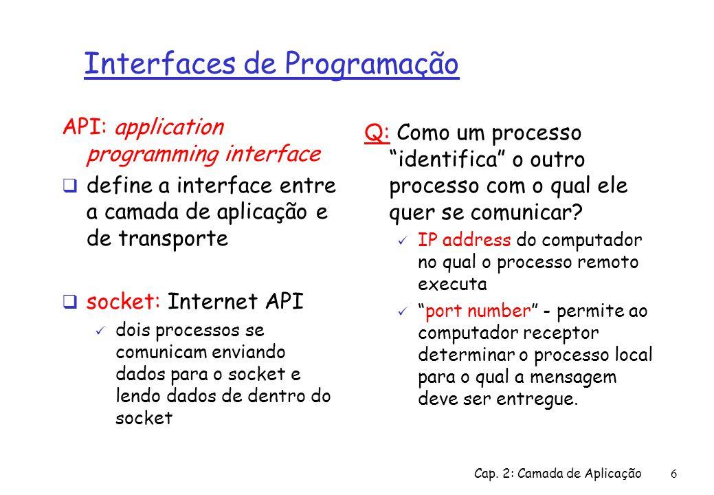 Cap. 2: Camada de Aplicação6 Interfaces de Programação API: application programming interface define a interface entre a camada de aplicação e de tran