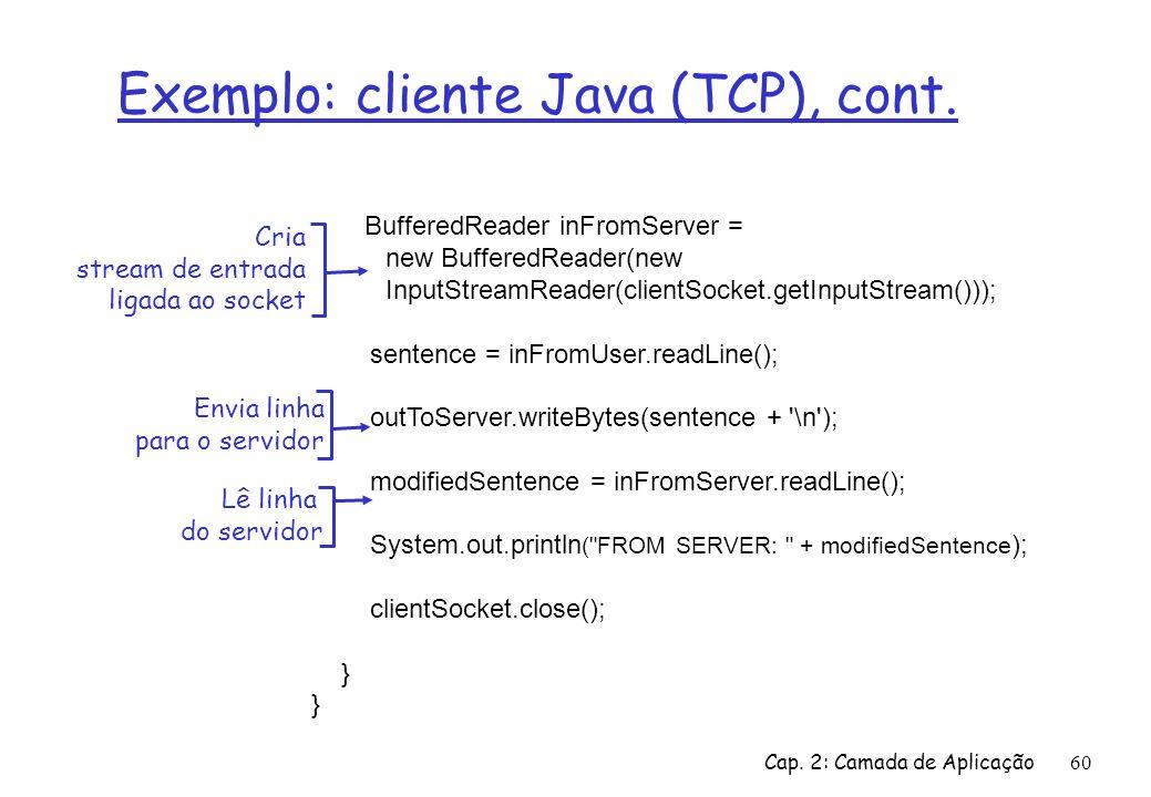 Cap. 2: Camada de Aplicação60 Exemplo: cliente Java (TCP), cont. BufferedReader inFromServer = new BufferedReader(new InputStreamReader(clientSocket.g