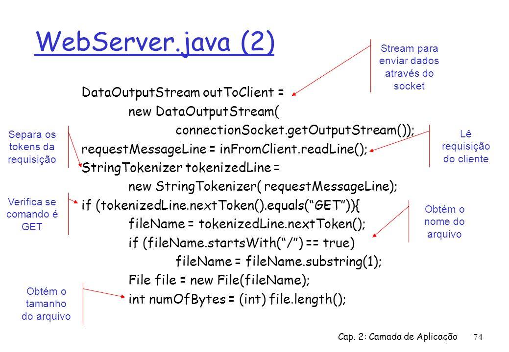 Cap. 2: Camada de Aplicação74 WebServer.java (2) DataOutputStream outToClient = new DataOutputStream( connectionSocket.getOutputStream()); requestMess