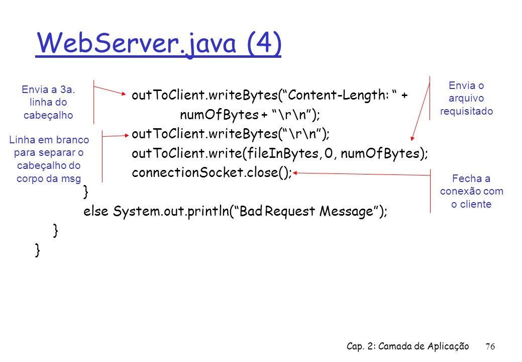 Cap. 2: Camada de Aplicação76 WebServer.java (4) outToClient.writeBytes(Content-Length: + numOfBytes + \r\n); outToClient.writeBytes(\r\n); outToClien