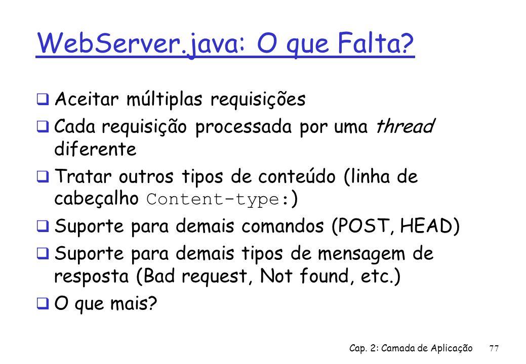 Cap. 2: Camada de Aplicação77 WebServer.java: O que Falta? Aceitar múltiplas requisições Cada requisição processada por uma thread diferente Tratar ou
