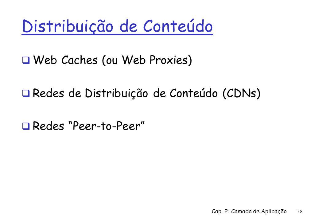 Cap. 2: Camada de Aplicação78 Distribuição de Conteúdo Web Caches (ou Web Proxies) Redes de Distribuição de Conteúdo (CDNs) Redes Peer-to-Peer