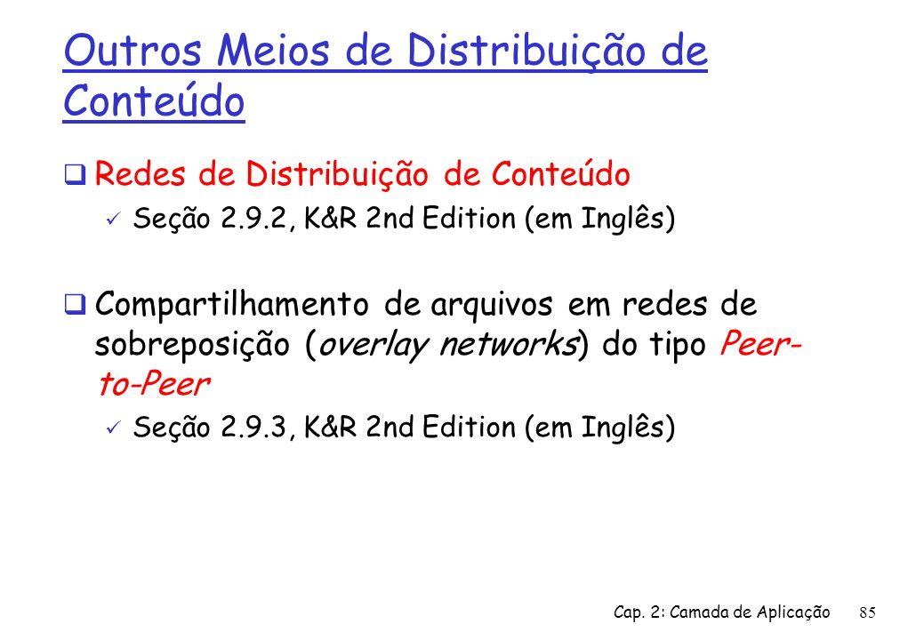 Cap. 2: Camada de Aplicação85 Outros Meios de Distribuição de Conteúdo Redes de Distribuição de Conteúdo Seção 2.9.2, K&R 2nd Edition (em Inglês) Comp