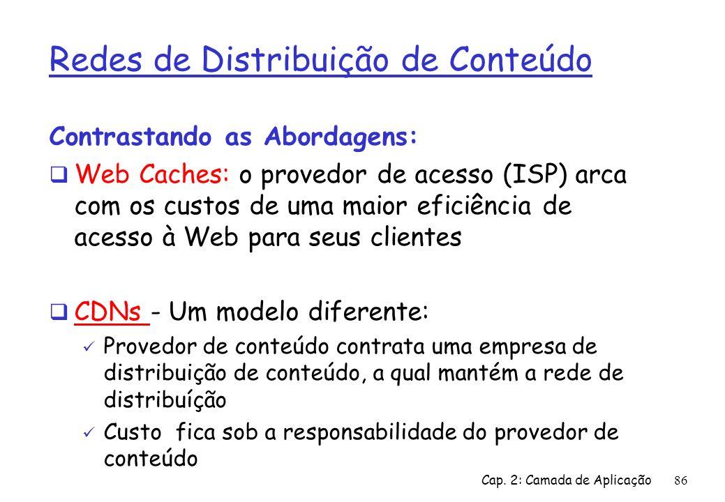 Cap. 2: Camada de Aplicação86 Redes de Distribuição de Conteúdo Contrastando as Abordagens: Web Caches: o provedor de acesso (ISP) arca com os custos
