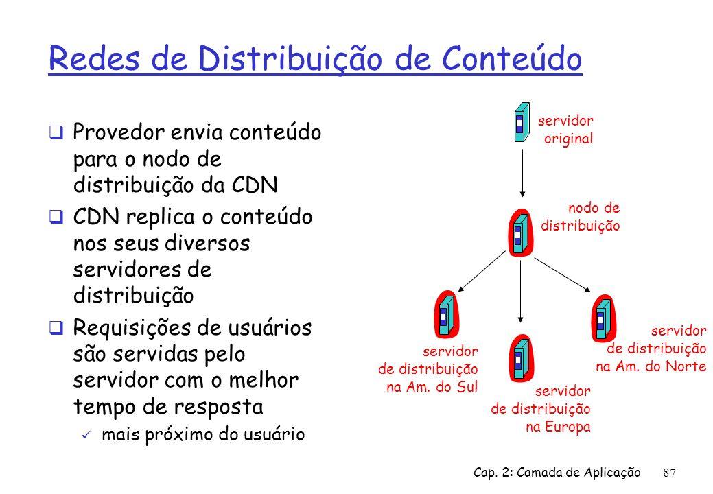 Cap. 2: Camada de Aplicação87 Redes de Distribuição de Conteúdo Provedor envia conteúdo para o nodo de distribuição da CDN CDN replica o conteúdo nos