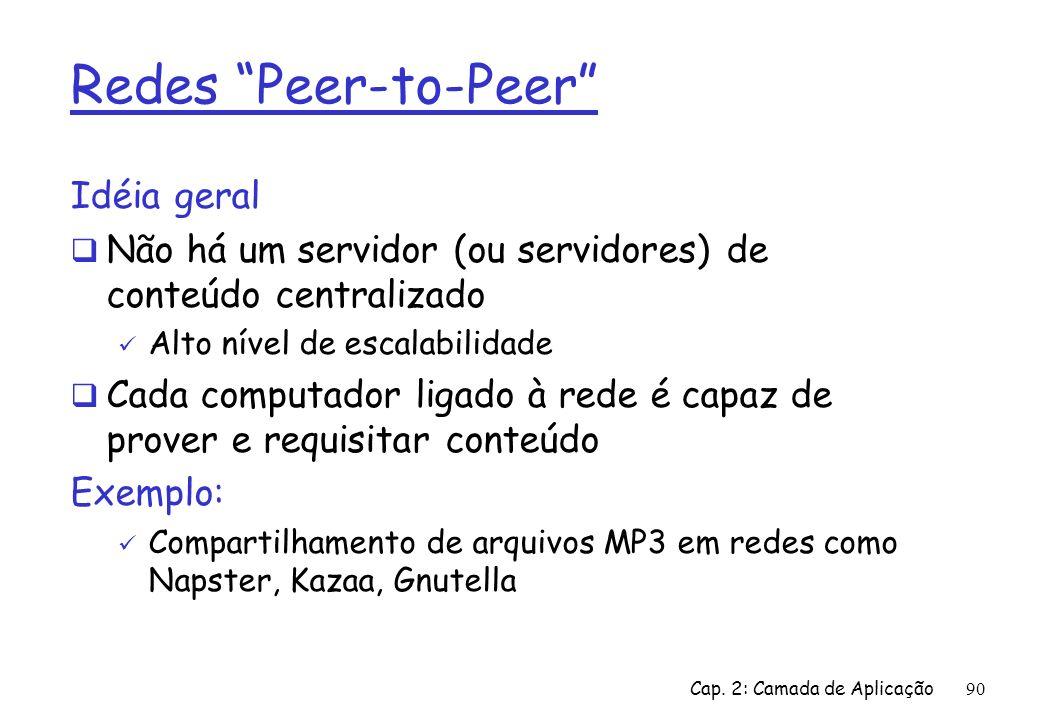 Cap. 2: Camada de Aplicação90 Redes Peer-to-Peer Idéia geral Não há um servidor (ou servidores) de conteúdo centralizado Alto nível de escalabilidade